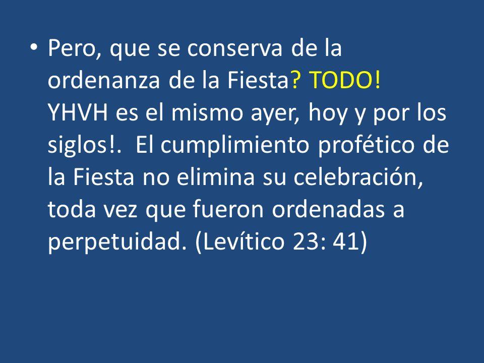 Pero, que se conserva de la ordenanza de la Fiesta? TODO! YHVH es el mismo ayer, hoy y por los siglos!. El cumplimiento profético de la Fiesta no elim