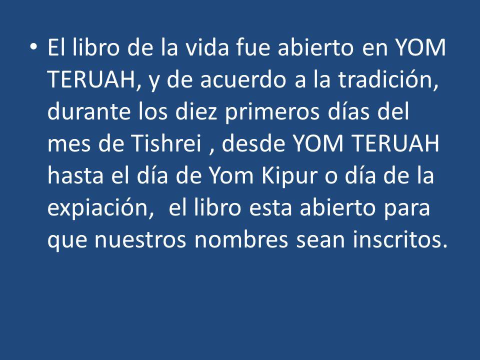 El libro de la vida fue abierto en YOM TERUAH, y de acuerdo a la tradición, durante los diez primeros días del mes de Tishrei, desde YOM TERUAH hasta
