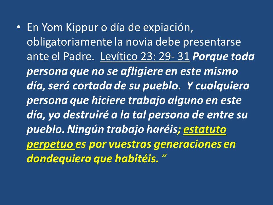 En Yom Kippur o día de expiación, obligatoriamente la novia debe presentarse ante el Padre. Levítico 23: 29- 31 Porque toda persona que no se afligier