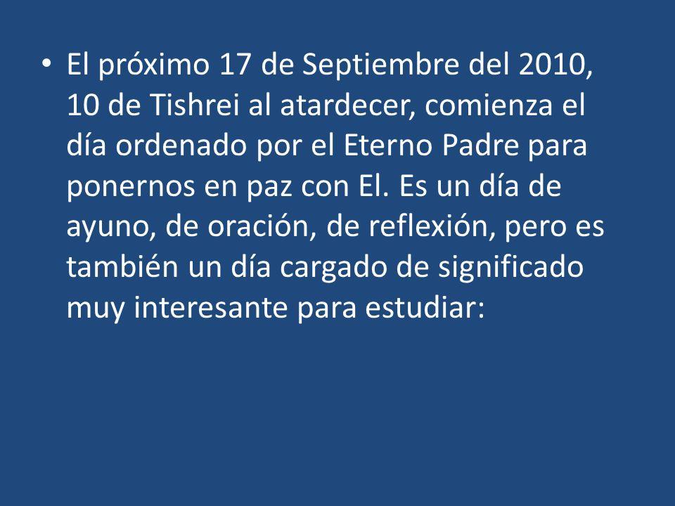 El próximo 17 de Septiembre del 2010, 10 de Tishrei al atardecer, comienza el día ordenado por el Eterno Padre para ponernos en paz con El. Es un día
