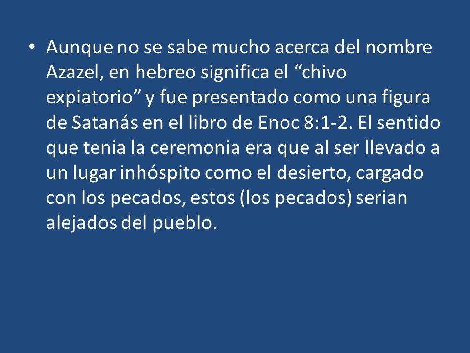 Aunque no se sabe mucho acerca del nombre Azazel, en hebreo significa el chivo expiatorio y fue presentado como una figura de Satanás en el libro de E