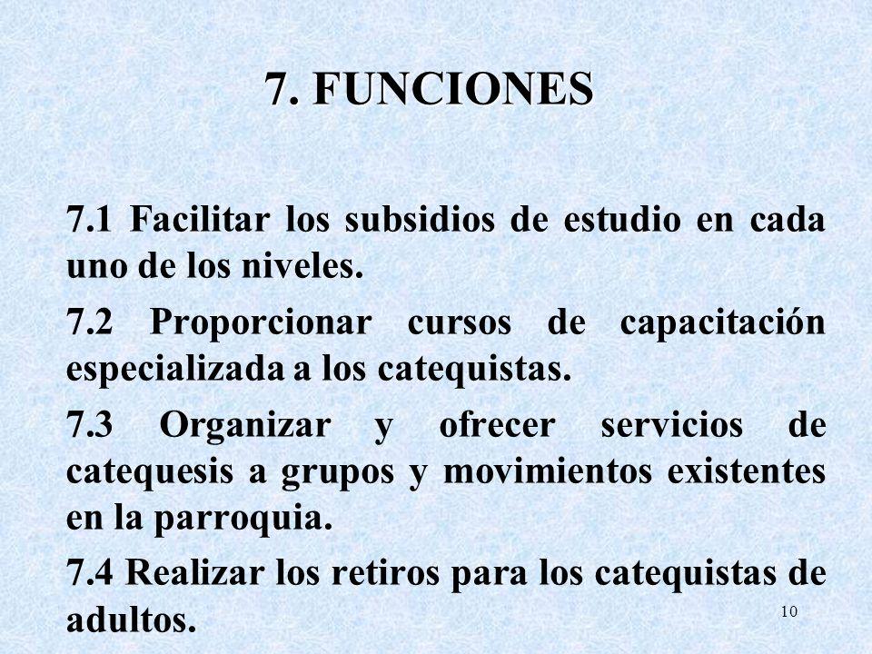 7. FUNCIONES 7.1 Facilitar los subsidios de estudio en cada uno de los niveles. 7.2 Proporcionar cursos de capacitación especializada a los catequista