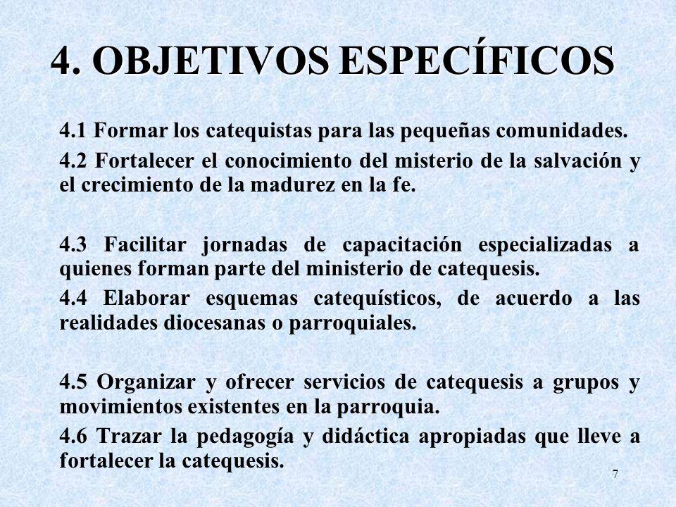 4. OBJETIVOS ESPECÍFICOS 4.1 Formar los catequistas para las pequeñas comunidades. 4.2 Fortalecer el conocimiento del misterio de la salvación y el cr