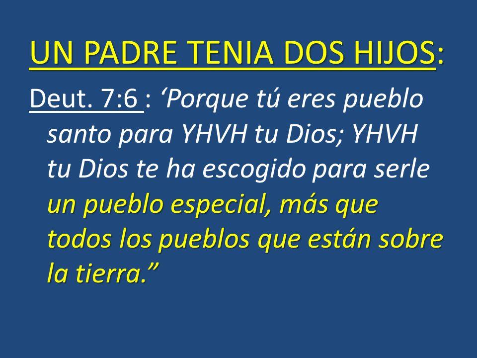 UN PADRE TENIA DOS HIJOS: un pueblo especial, más que todos los pueblos que están sobre la tierra. Deut. 7:6 : Porque tú eres pueblo santo para YHVH t