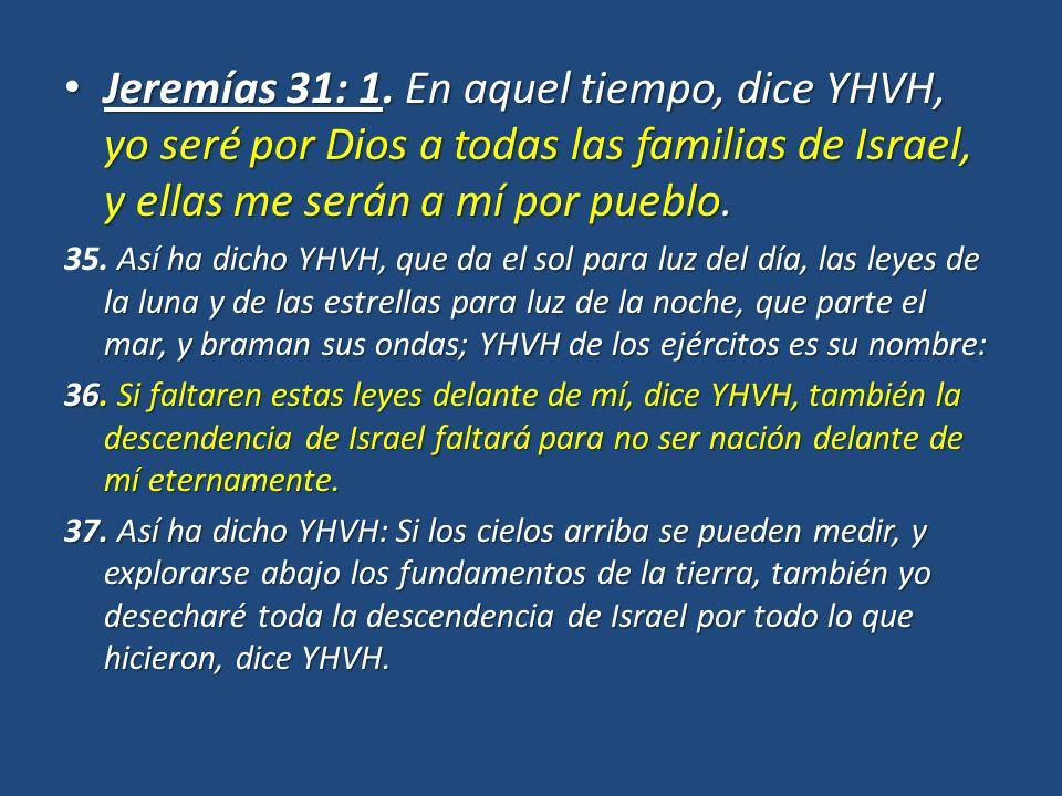 Jeremías 31: 1. En aquel tiempo, dice YHVH, yo seré por Dios a todas las familias de Israel, y ellas me serán a mí por pueblo. Jeremías 31: 1. En aque