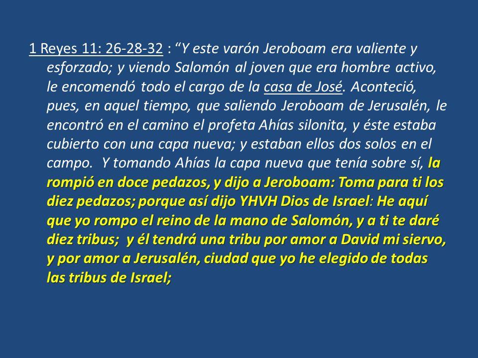 la rompió en doce pedazos, y dijo a Jeroboam: Toma para ti los diez pedazos; porque así dijo YHVH Dios de Israel: He aquí que yo rompo el reino de la