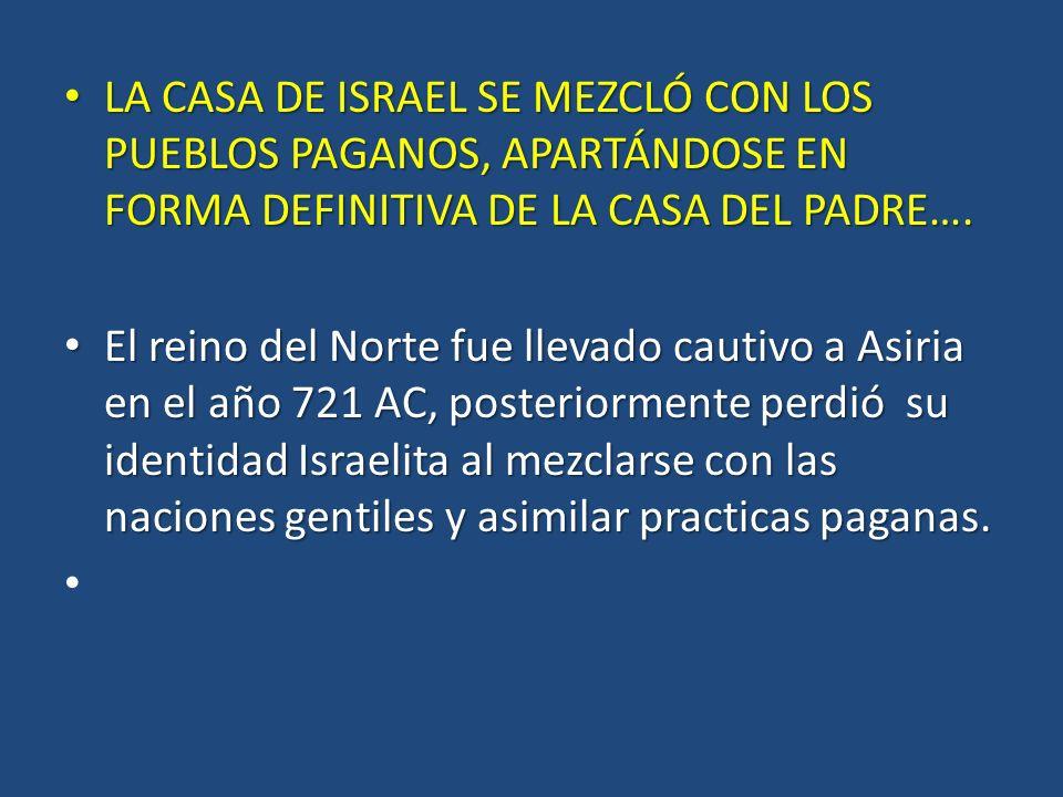 LA CASA DE ISRAEL SE MEZCLÓ CON LOS PUEBLOS PAGANOS, APARTÁNDOSE EN FORMA DEFINITIVA DE LA CASA DEL PADRE…. LA CASA DE ISRAEL SE MEZCLÓ CON LOS PUEBLO
