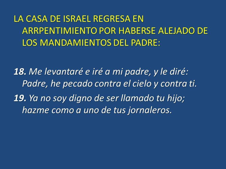 LA CASA DE ISRAEL REGRESA EN ARRPENTIMIENTO POR HABERSE ALEJADO DE LOS MANDAMIENTOS DEL PADRE: 18. Me levantaré e iré a mi padre, y le diré: Padre, he