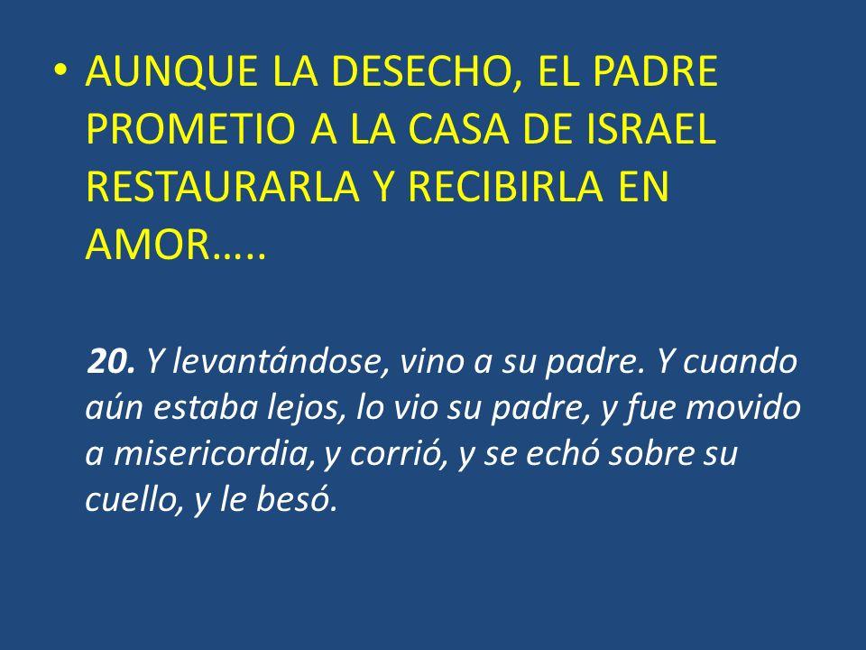 AUNQUE LA DESECHO, EL PADRE PROMETIO A LA CASA DE ISRAEL RESTAURARLA Y RECIBIRLA EN AMOR….. 20. Y levantándose, vino a su padre. Y cuando aún estaba l