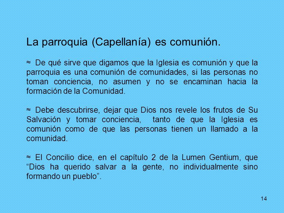 14 La parroquia (Capellanía) es comunión. De qué sirve que digamos que la Iglesia es comunión y que la parroquia es una comunión de comunidades, si la