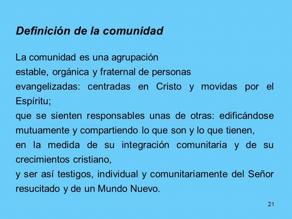 21 Definición de la comunidad La comunidad es una agrupación estable, orgánica y fraternal de personas evangelizadas: centradas en Cristo y movidas po