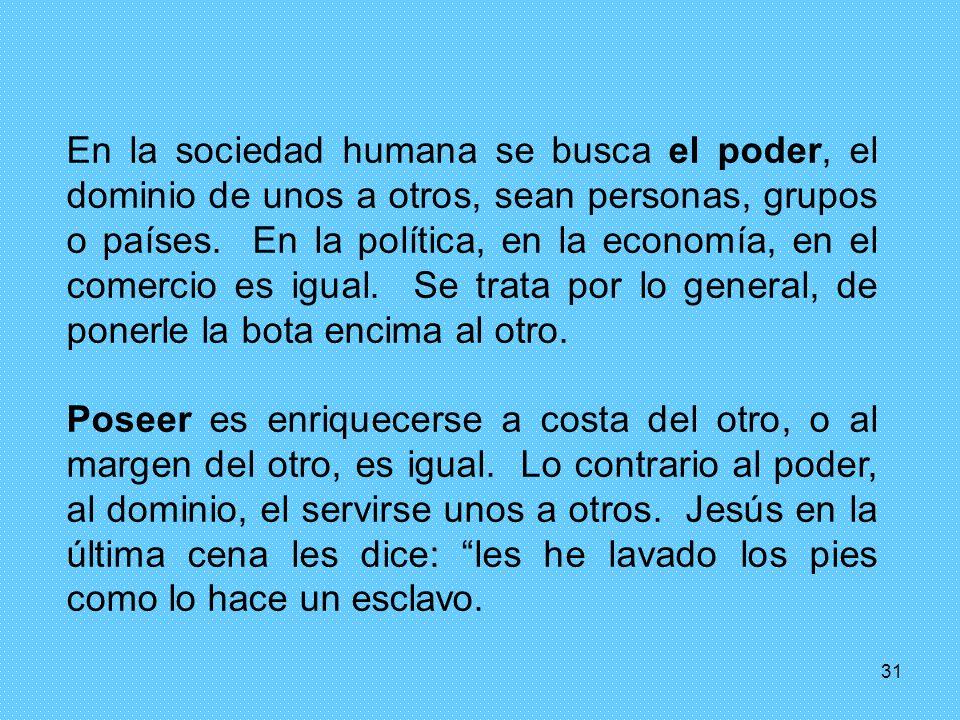 31 En la sociedad humana se busca el poder, el dominio de unos a otros, sean personas, grupos o países. En la política, en la economía, en el comercio