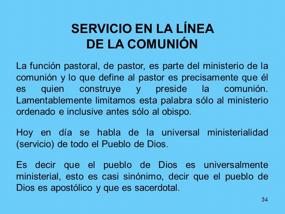 34 SERVICIO EN LA LÍNEA DE LA COMUNIÓN La función pastoral, de pastor, es parte del ministerio de la comunión y lo que define al pastor es precisament