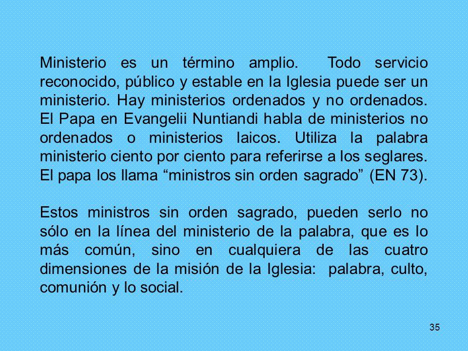 35 Ministerio es un término amplio. Todo servicio reconocido, público y estable en la Iglesia puede ser un ministerio. Hay ministerios ordenados y no