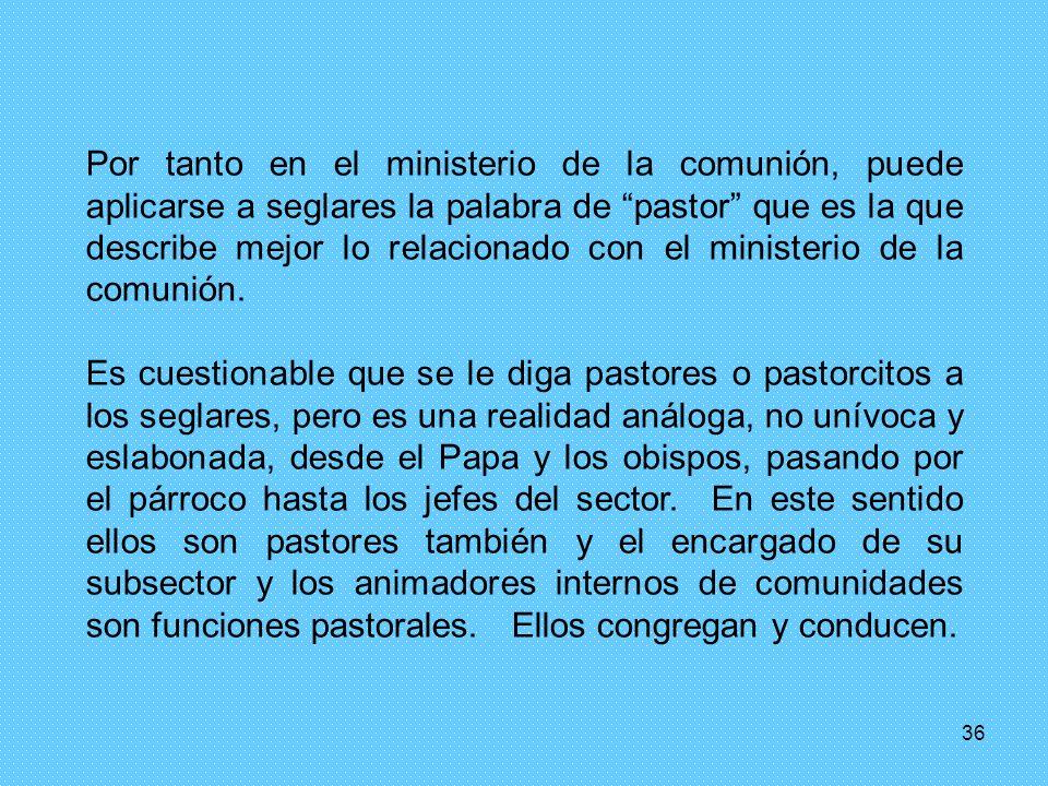 36 Por tanto en el ministerio de la comunión, puede aplicarse a seglares la palabra de pastor que es la que describe mejor lo relacionado con el minis