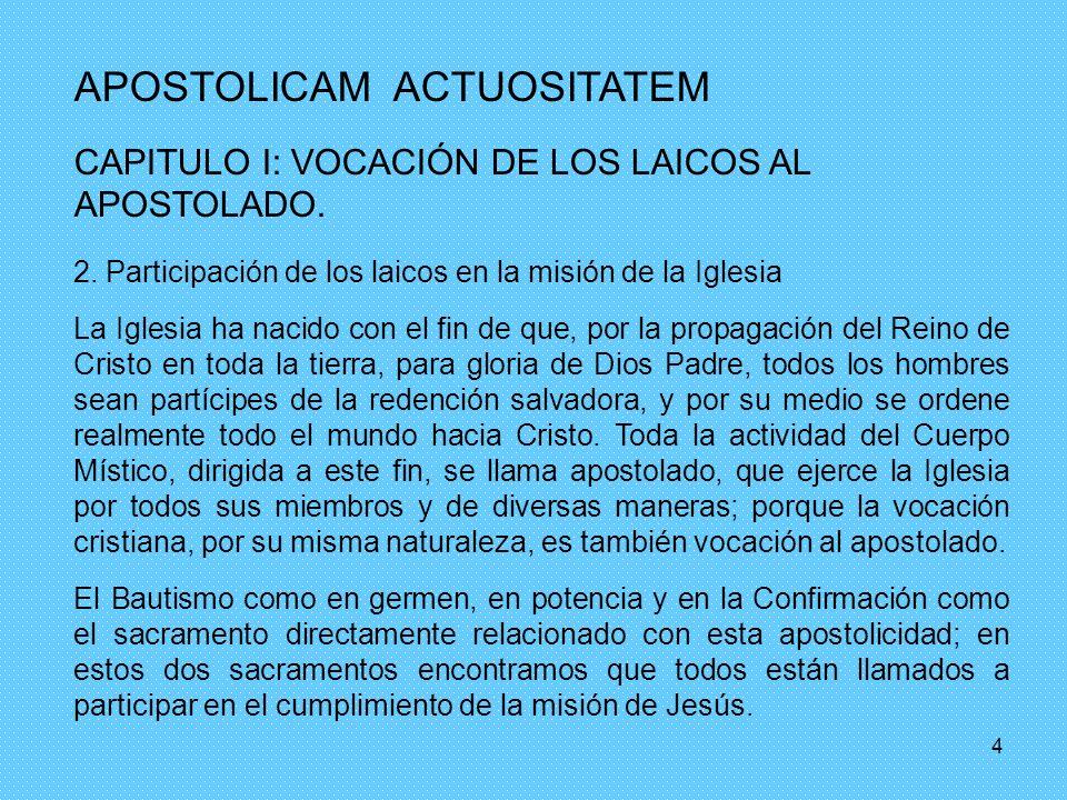 4 APOSTOLICAM ACTUOSITATEM CAPITULO I: VOCACIÓN DE LOS LAICOS AL APOSTOLADO. 2. Participación de los laicos en la misión de la Iglesia La Iglesia ha n