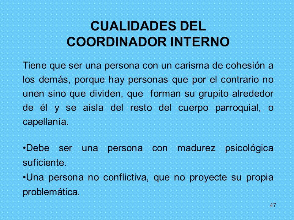 47 CUALIDADES DEL COORDINADOR INTERNO Tiene que ser una persona con un carisma de cohesión a los demás, porque hay personas que por el contrario no un