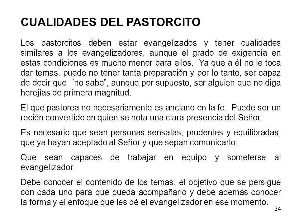 34 CUALIDADES DEL PASTORCITO Los pastorcitos deben estar evangelizados y tener cualidades similares a los evangelizadores, aunque el grado de exigencia en estas condiciones es mucho menor para ellos.