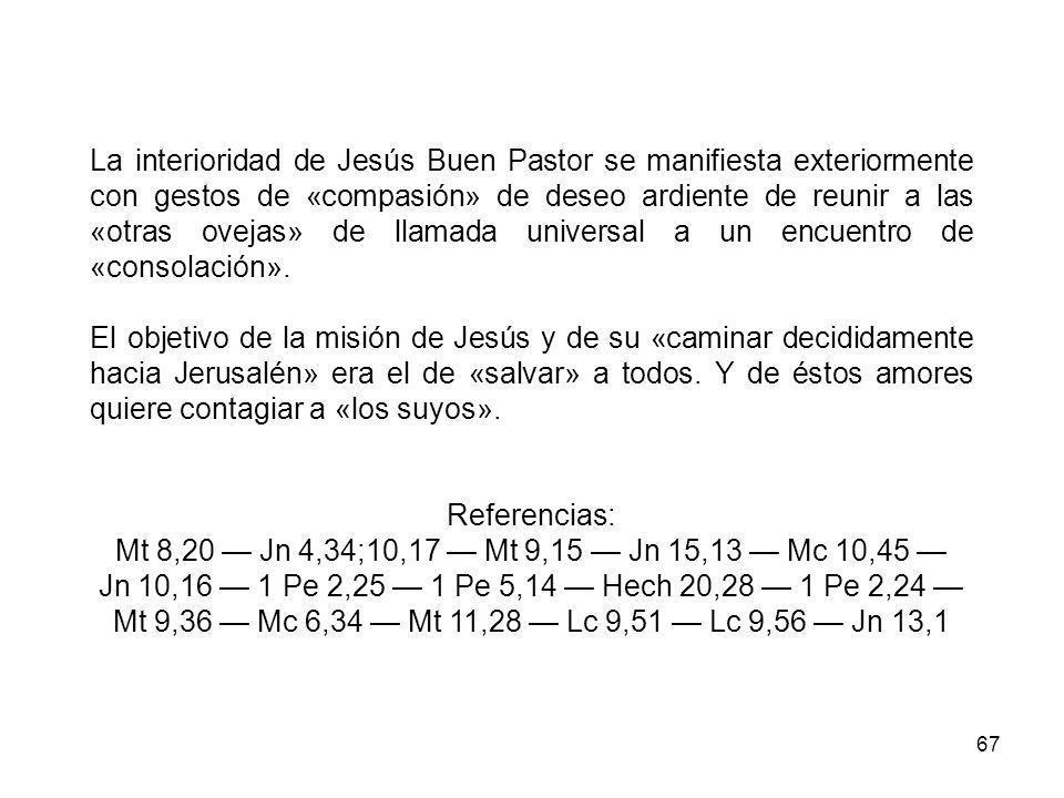 67 La interioridad de Jesús Buen Pastor se manifiesta exteriormente con gestos de «compasión» de deseo ardiente de reunir a las «otras ovejas» de llamada universal a un encuentro de «consolación».