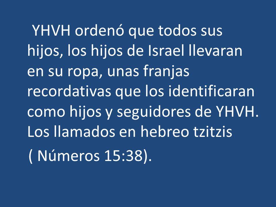 YHVH ordenó que todos sus hijos, los hijos de Israel llevaran en su ropa, unas franjas recordativas que los identificaran como hijos y seguidores de Y