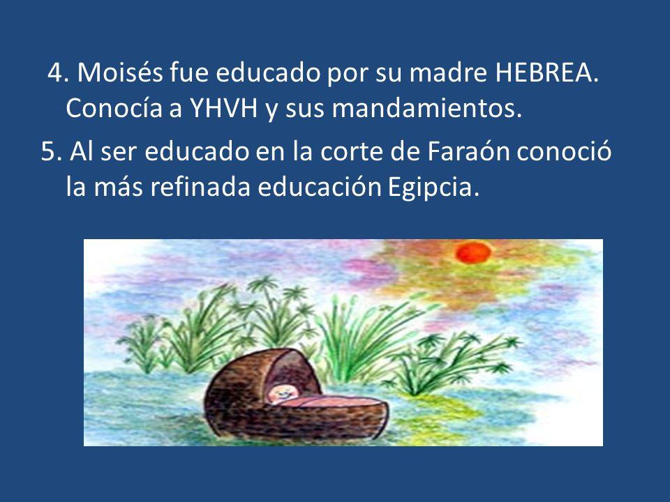 4. Moisés fue educado por su madre HEBREA. Conocía a YHVH y sus mandamientos. 5. Al ser educado en la corte de Faraón conoció la más refinada educació