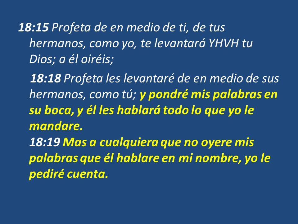 18:15 Profeta de en medio de ti, de tus hermanos, como yo, te levantará YHVH tu Dios; a él oiréis; 18:18 Profeta les levantaré de en medio de sus herm