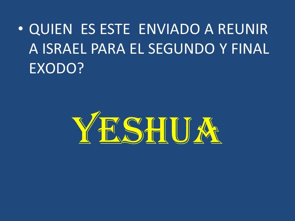 QUIEN ES ESTE ENVIADO A REUNIR A ISRAEL PARA EL SEGUNDO Y FINAL EXODO? YESHUA