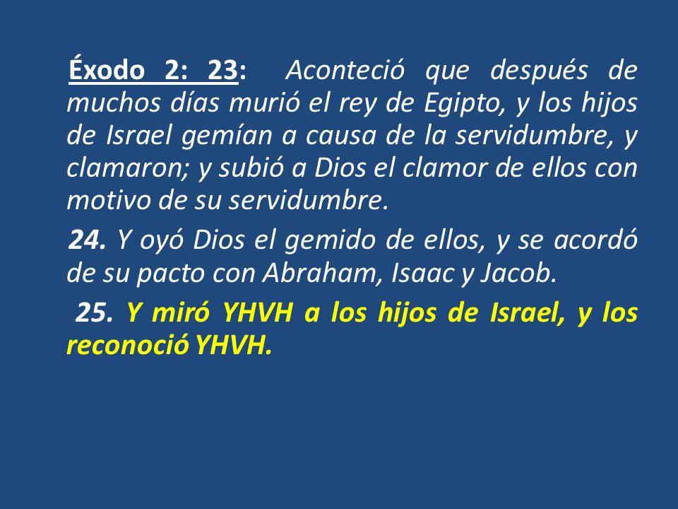 Éxodo 2: 23: Aconteció que después de muchos días murió el rey de Egipto, y los hijos de Israel gemían a causa de la servidumbre, y clamaron; y subió