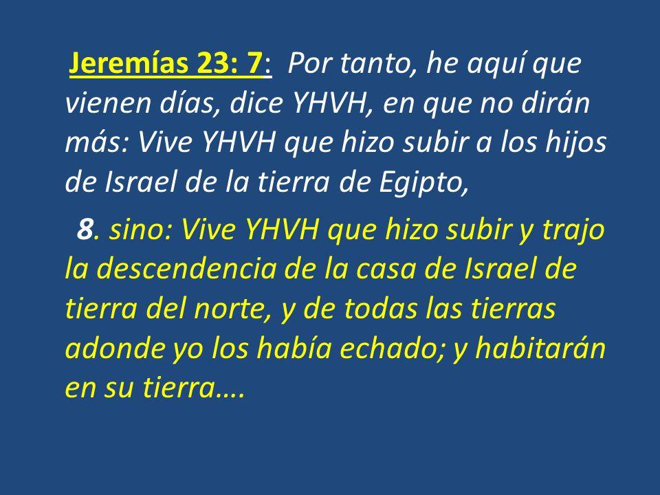 Jeremías 23: 7: Por tanto, he aquí que vienen días, dice YHVH, en que no dirán más: Vive YHVH que hizo subir a los hijos de Israel de la tierra de Egi