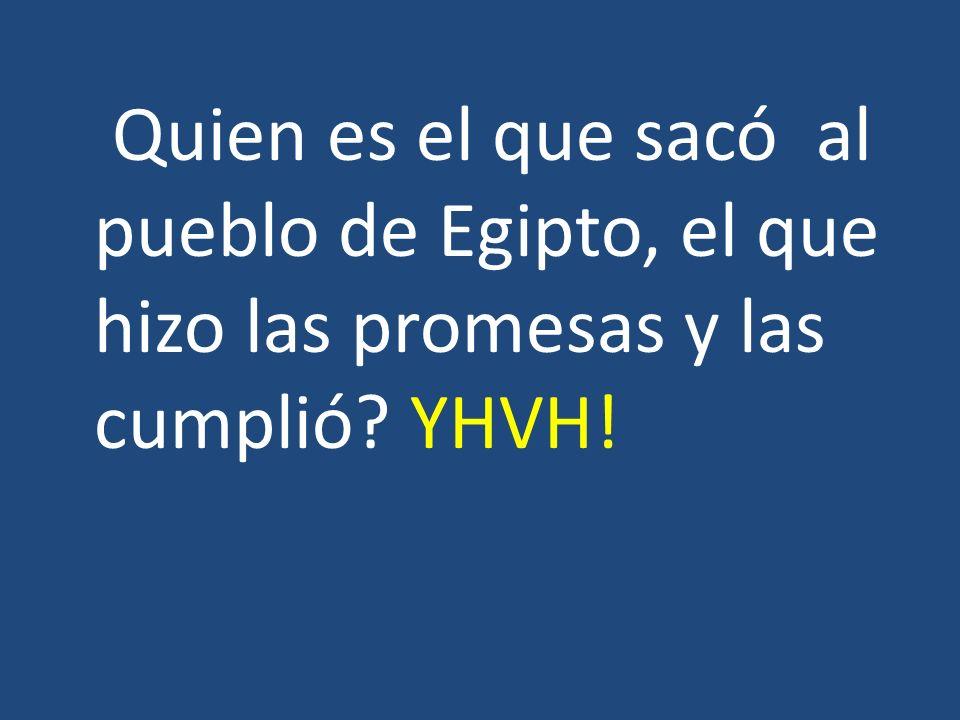 Quien es el que sacó al pueblo de Egipto, el que hizo las promesas y las cumplió? YHVH!