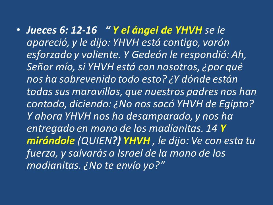 Jueces 6: 12-16 Y el ángel de YHVH se le apareció, y le dijo: YHVH está contigo, varón esforzado y valiente. Y Gedeón le respondió: Ah, Señor mío, si