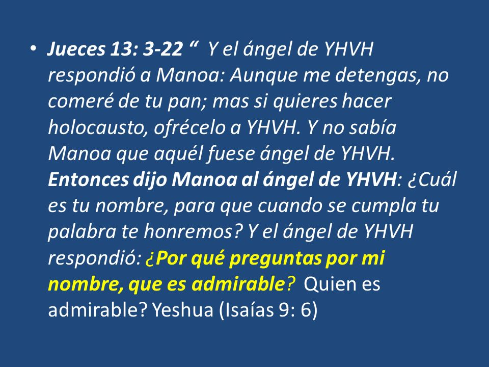 Jueces 13: 3-22 Y el ángel de YHVH respondió a Manoa: Aunque me detengas, no comeré de tu pan; mas si quieres hacer holocausto, ofrécelo a YHVH. Y no