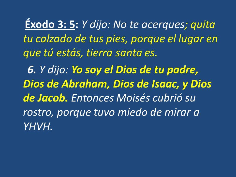 Éxodo 3: 5: Y dijo: No te acerques; quita tu calzado de tus pies, porque el lugar en que tú estás, tierra santa es. 6. Y dijo: Yo soy el Dios de tu pa