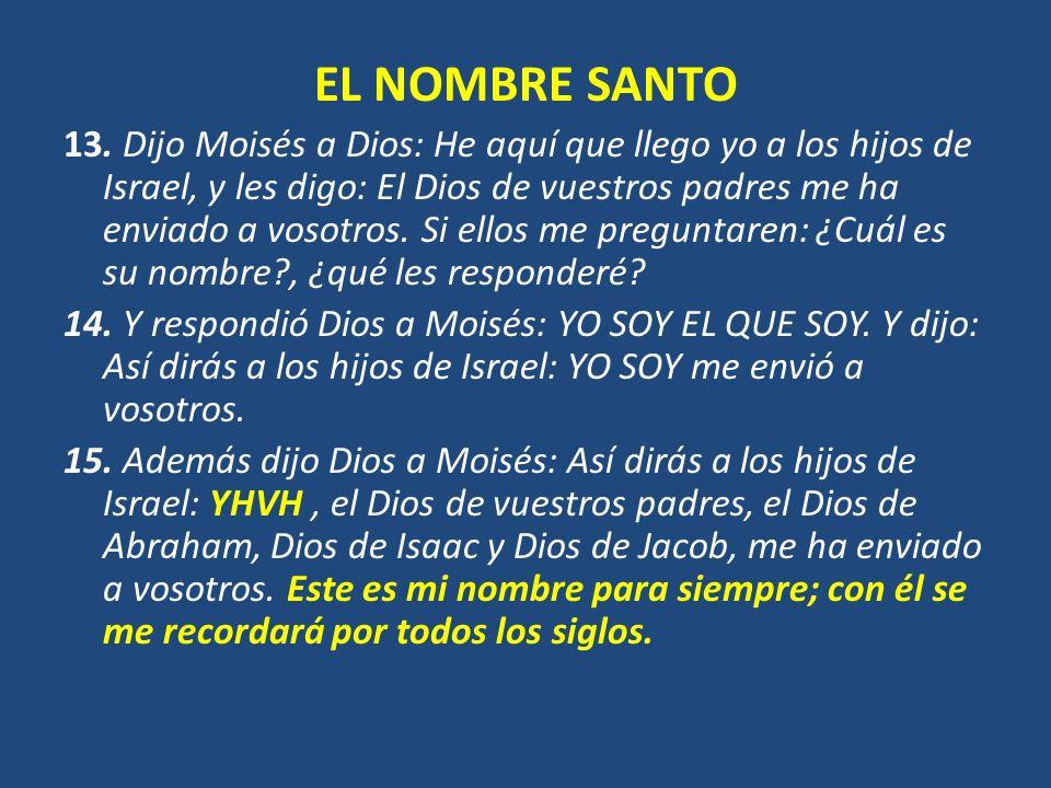 EL NOMBRE SANTO 13. Dijo Moisés a Dios: He aquí que llego yo a los hijos de Israel, y les digo: El Dios de vuestros padres me ha enviado a vosotros. S