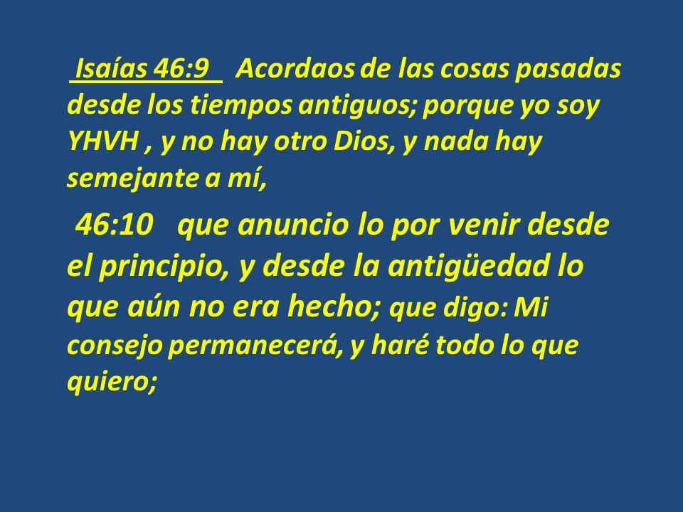 Isaías 46:9 Acordaos de las cosas pasadas desde los tiempos antiguos; porque yo soy YHVH, y no hay otro Dios, y nada hay semejante a mí, 46:10 que anu