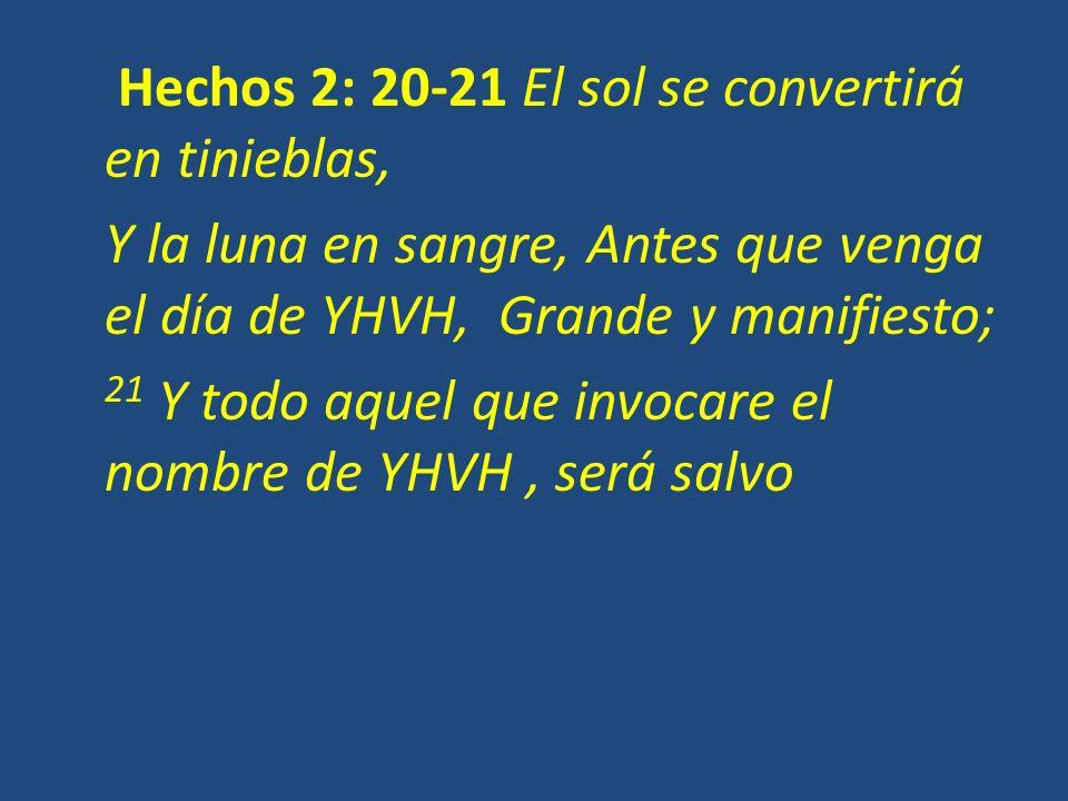 Hechos 2: 20-21 El sol se convertirá en tinieblas, Y la luna en sangre, Antes que venga el día de YHVH, Grande y manifiesto; 21 Y todo aquel que invoc