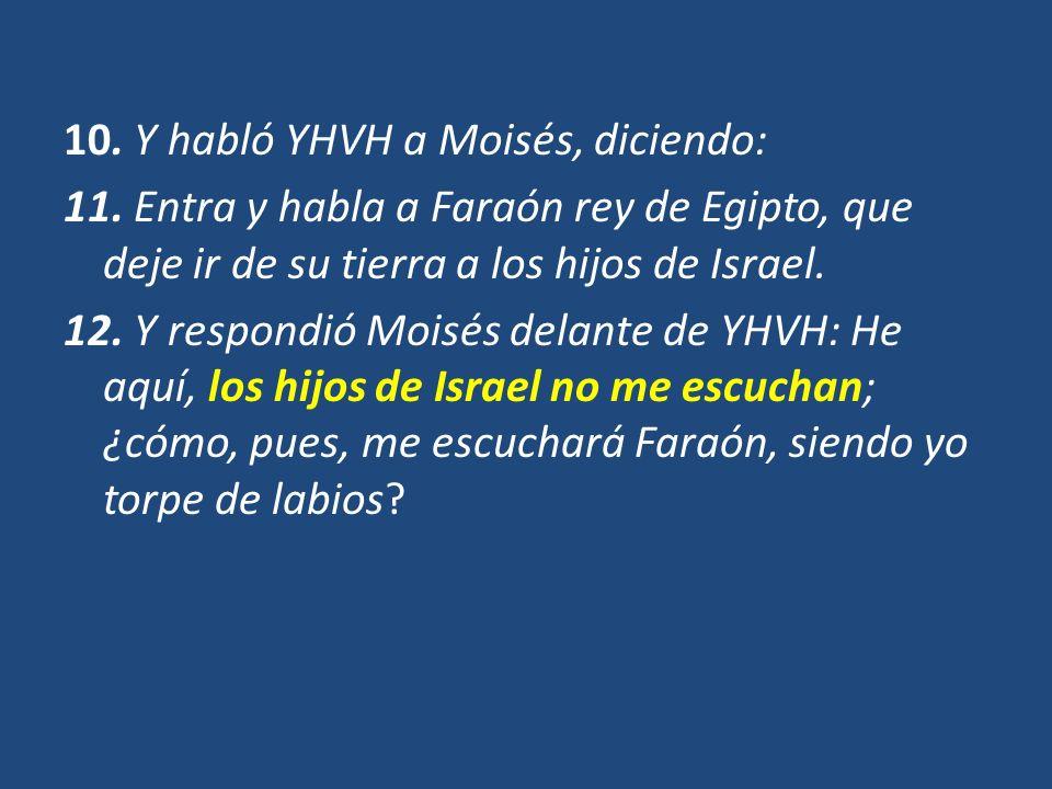 10. Y habló YHVH a Moisés, diciendo: 11. Entra y habla a Faraón rey de Egipto, que deje ir de su tierra a los hijos de Israel. 12. Y respondió Moisés