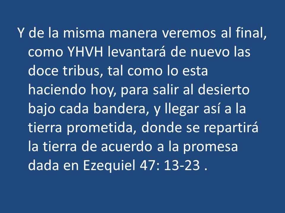 Y de la misma manera veremos al final, como YHVH levantará de nuevo las doce tribus, tal como lo esta haciendo hoy, para salir al desierto bajo cada b