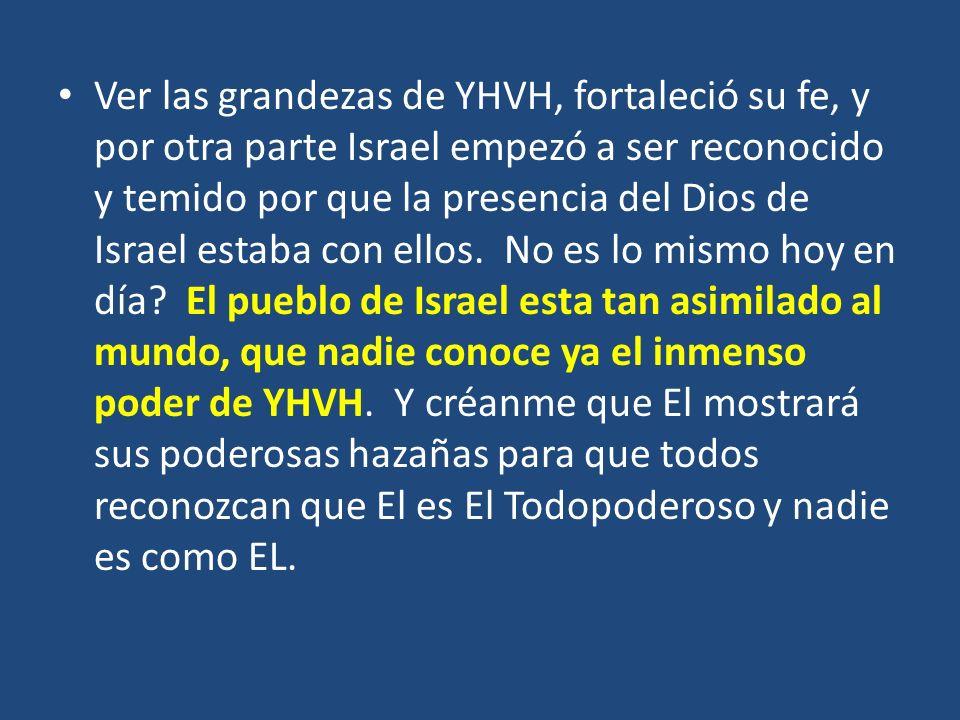 Ver las grandezas de YHVH, fortaleció su fe, y por otra parte Israel empezó a ser reconocido y temido por que la presencia del Dios de Israel estaba c