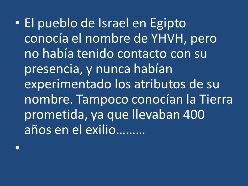 El pueblo de Israel en Egipto conocía el nombre de YHVH, pero no había tenido contacto con su presencia, y nunca habían experimentado los atributos de