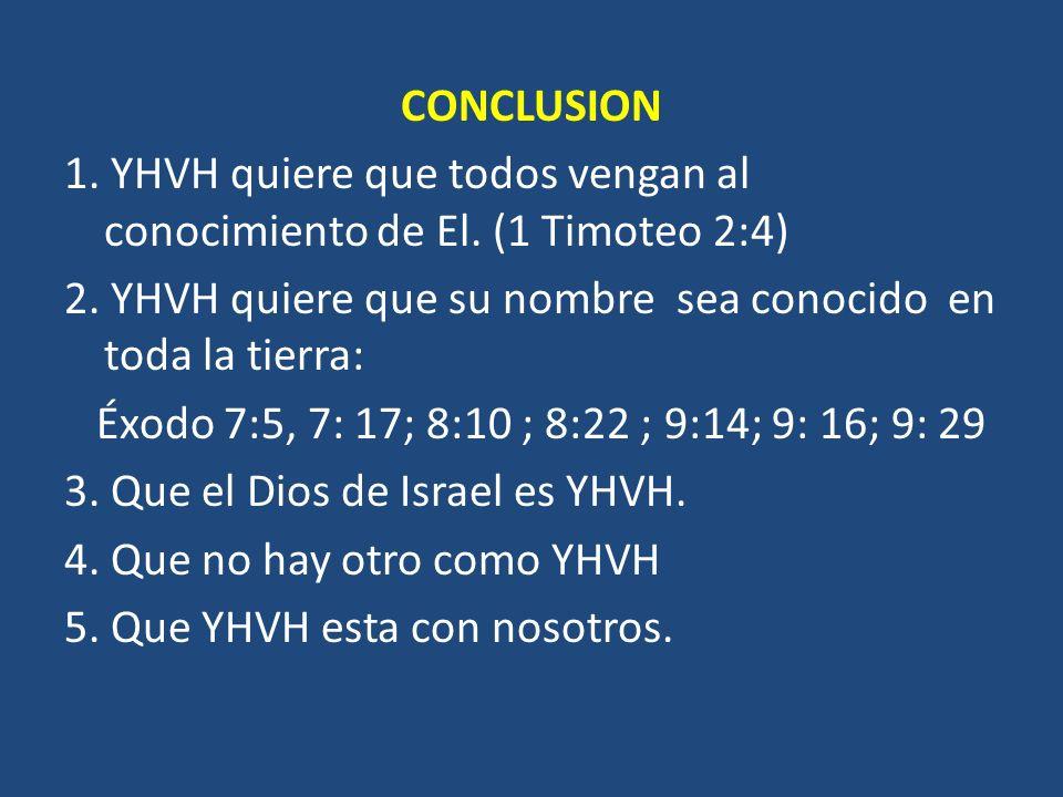 CONCLUSION 1. YHVH quiere que todos vengan al conocimiento de El. (1 Timoteo 2:4) 2. YHVH quiere que su nombre sea conocido en toda la tierra: Éxodo 7