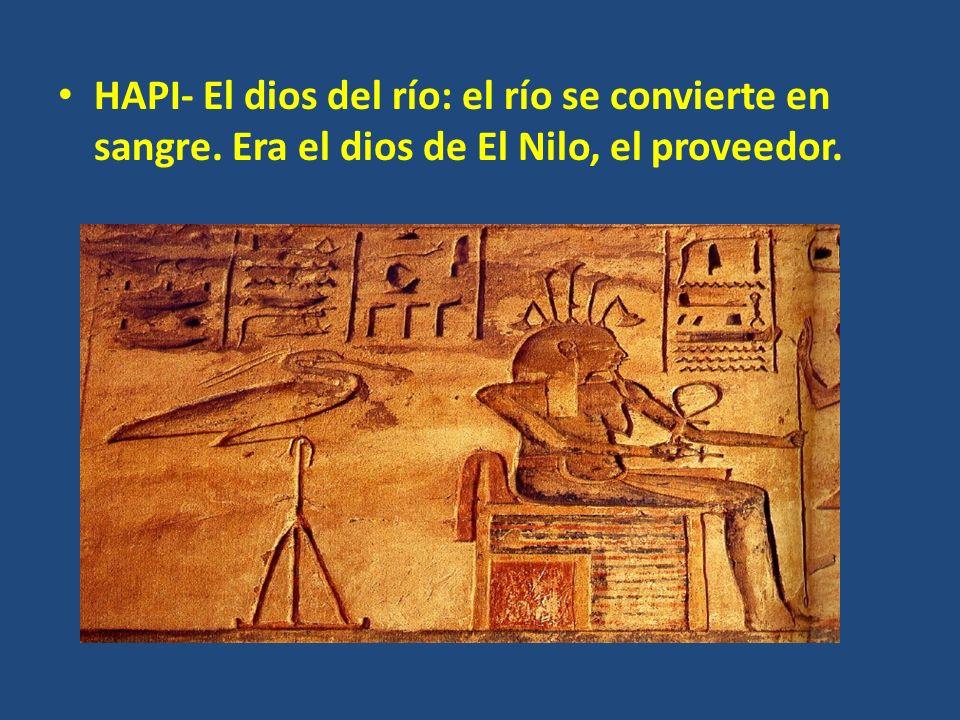HAPI- El dios del río: el río se convierte en sangre. Era el dios de El Nilo, el proveedor.