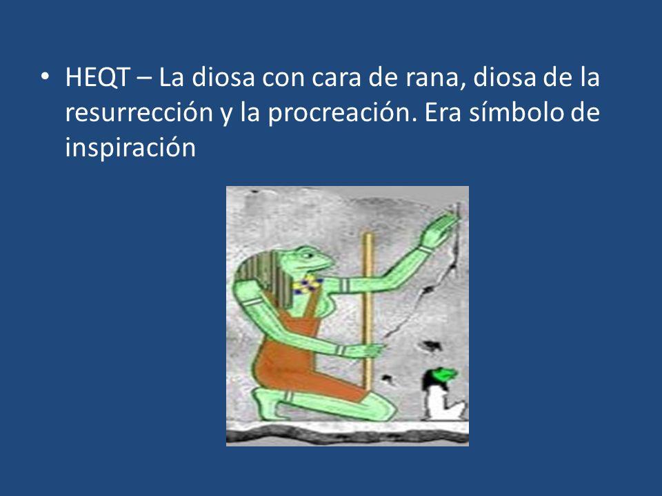 HEQT – La diosa con cara de rana, diosa de la resurrección y la procreación. Era símbolo de inspiración