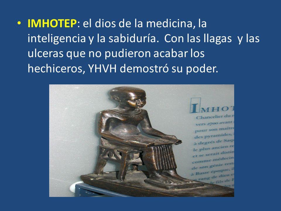 IMHOTEP: el dios de la medicina, la inteligencia y la sabiduría. Con las llagas y las ulceras que no pudieron acabar los hechiceros, YHVH demostró su