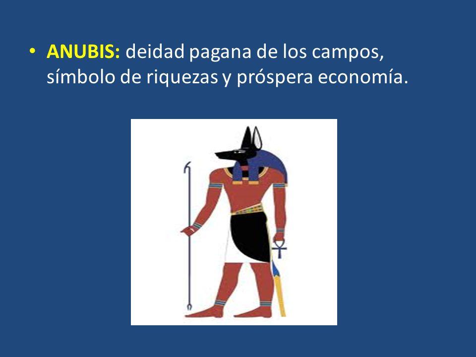 ANUBIS: deidad pagana de los campos, símbolo de riquezas y próspera economía.
