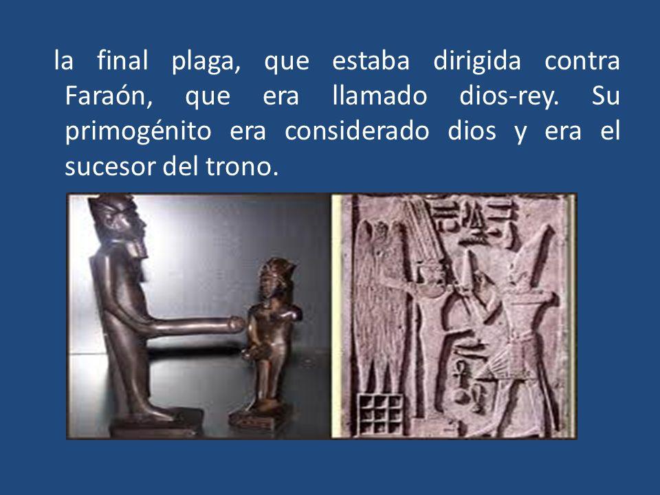 la final plaga, que estaba dirigida contra Faraón, que era llamado dios-rey. Su primogénito era considerado dios y era el sucesor del trono.
