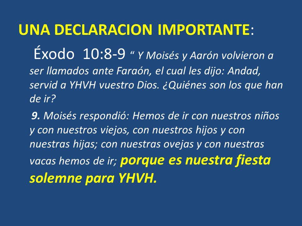 UNA DECLARACION IMPORTANTE: Éxodo 10:8-9 Y Moisés y Aarón volvieron a ser llamados ante Faraón, el cual les dijo: Andad, servid a YHVH vuestro Dios. ¿