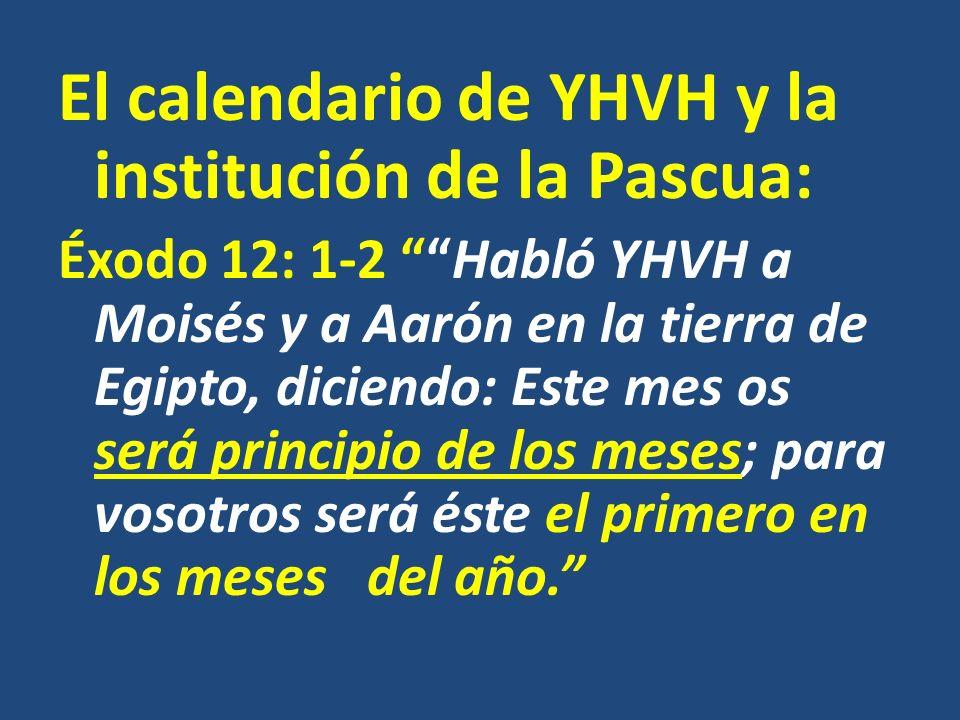 El calendario de YHVH y la institución de la Pascua: Éxodo 12: 1-2 Habló YHVH a Moisés y a Aarón en la tierra de Egipto, diciendo: Este mes os será pr