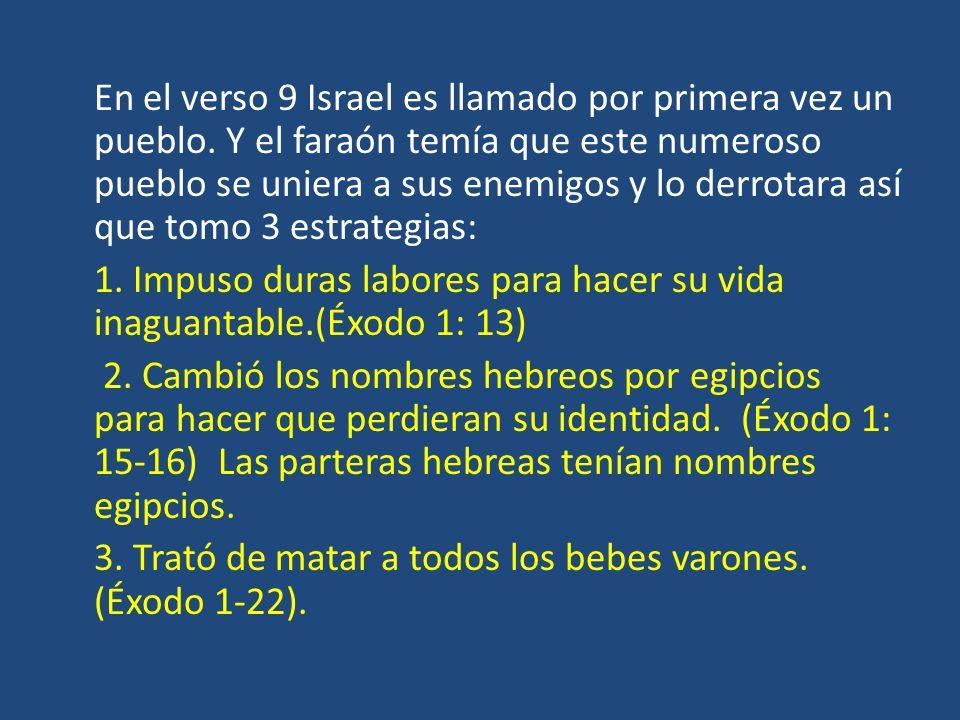 En el verso 9 Israel es llamado por primera vez un pueblo. Y el faraón temía que este numeroso pueblo se uniera a sus enemigos y lo derrotara así que