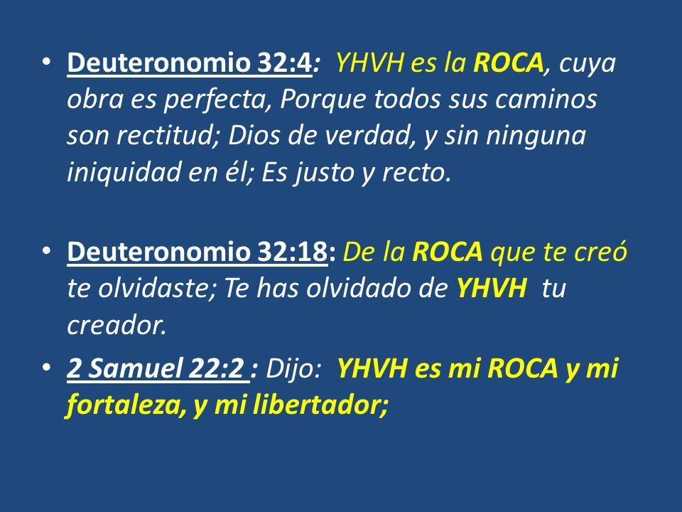 Deuteronomio 32:4: YHVH es la ROCA, cuya obra es perfecta, Porque todos sus caminos son rectitud; Dios de verdad, y sin ninguna iniquidad en él; Es ju